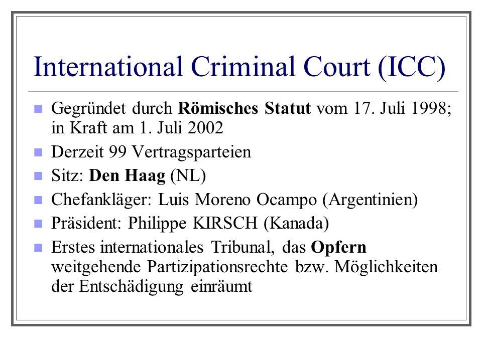 International Criminal Court (ICC) Gegründet durch Römisches Statut vom 17. Juli 1998; in Kraft am 1. Juli 2002 Derzeit 99 Vertragsparteien Sitz: Den
