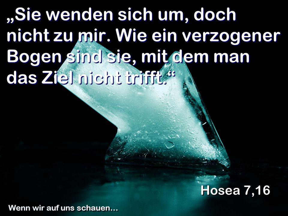 """""""Sie wenden sich um, doch nicht zu mir. Wie ein verzogener Bogen sind sie, mit dem man das Ziel nicht trifft."""" Hosea 7,16 Wenn wir auf uns schauen…"""