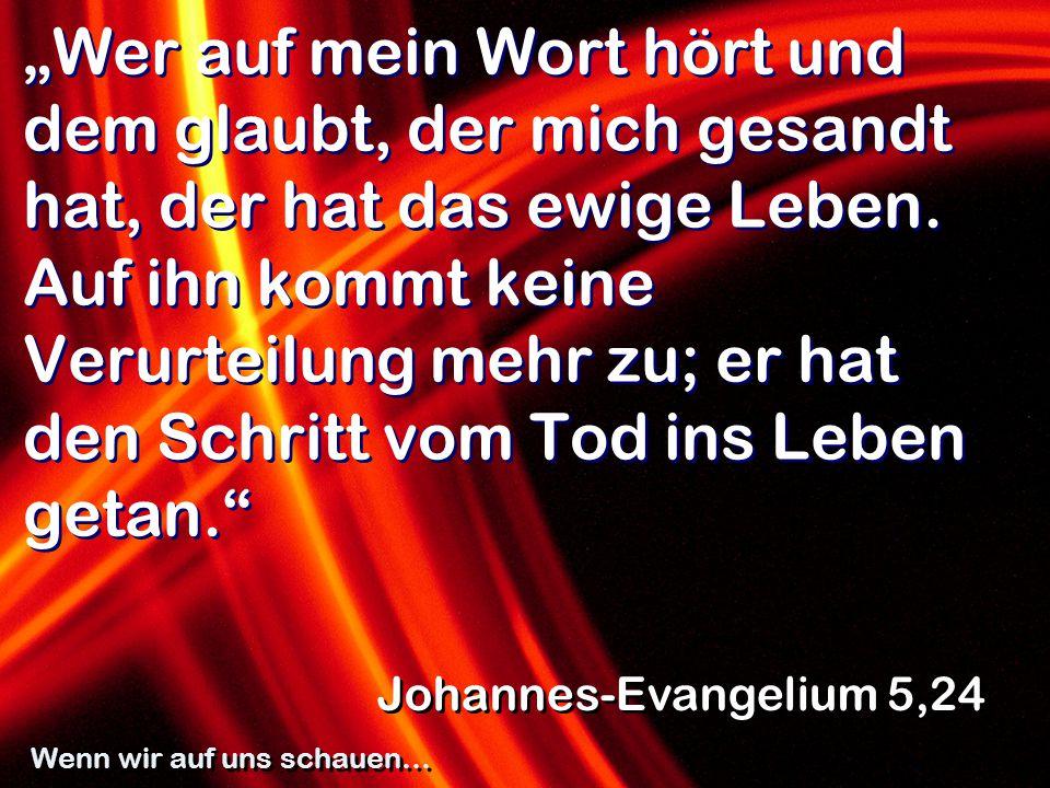 """""""Wer auf mein Wort hört und dem glaubt, der mich gesandt hat, der hat das ewige Leben. Auf ihn kommt keine Verurteilung mehr zu; er hat den Schritt vo"""