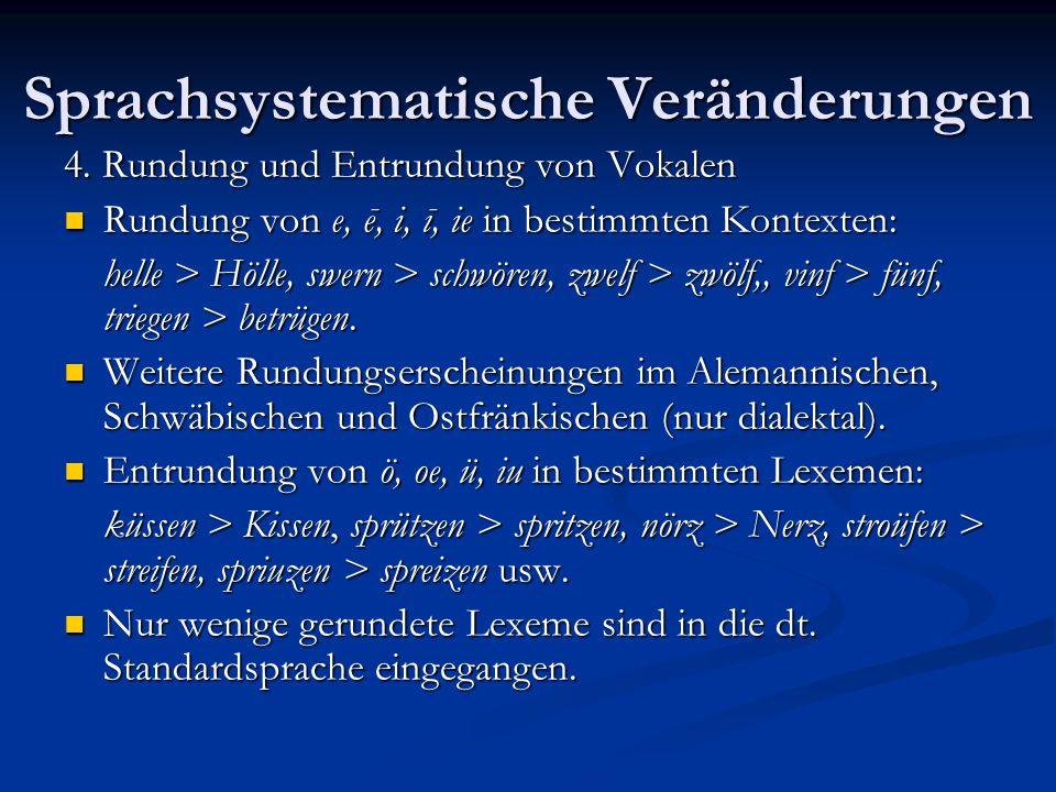 Sprachsystematische Veränderungen 4. Rundung und Entrundung von Vokalen Rundung von e, ē, i, ī, ie in bestimmten Kontexten: Rundung von e, ē, i, ī, ie