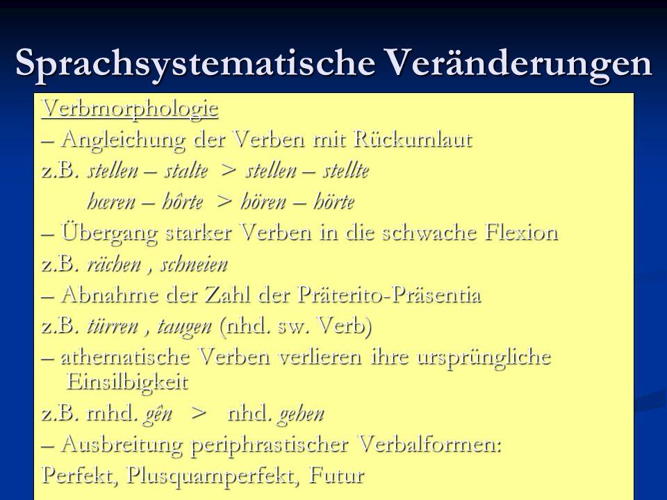 Sprachsystematische Veränderungen Verbmorphologie – Angleichung der Verben mit Rückumlaut z.B. stellen – stalte > stellen – stellte hœren – hôrte > hö