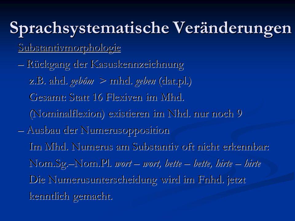 Sprachsystematische Veränderungen Substantivmorphologie – Rückgang der Kasuskennzeichnung z.B. ahd. gebôm > mhd. geben (dat.pl.) Gesamt: Statt 16 Flex