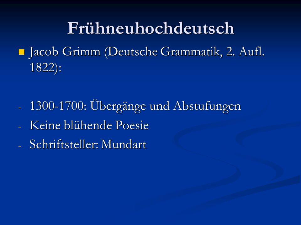 Frühneuhochdeutsch Jacob Grimm (Deutsche Grammatik, 2. Aufl. 1822): Jacob Grimm (Deutsche Grammatik, 2. Aufl. 1822): - 1300-1700: Übergänge und Abstuf
