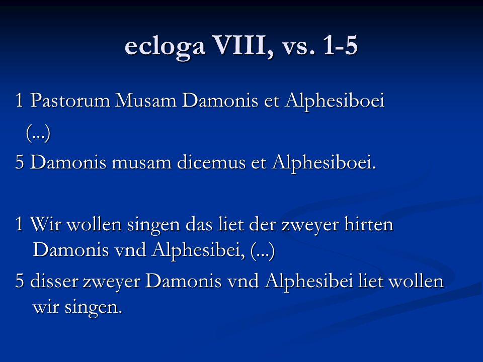 ecloga VIII, vs. 1-5 1 Pastorum Musam Damonis et Alphesiboei (...) (...) 5 Damonis musam dicemus et Alphesiboei. 1 Wir wollen singen das liet der zwey