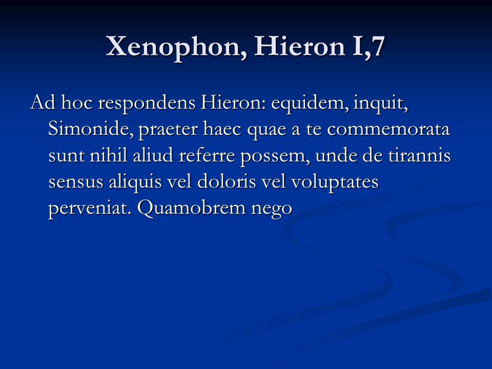 Xenophon, Hieron I,7 Ad hoc respondens Hieron: equidem, inquit, Simonide, praeter haec quae a te commemorata sunt nihil aliud referre possem, unde de