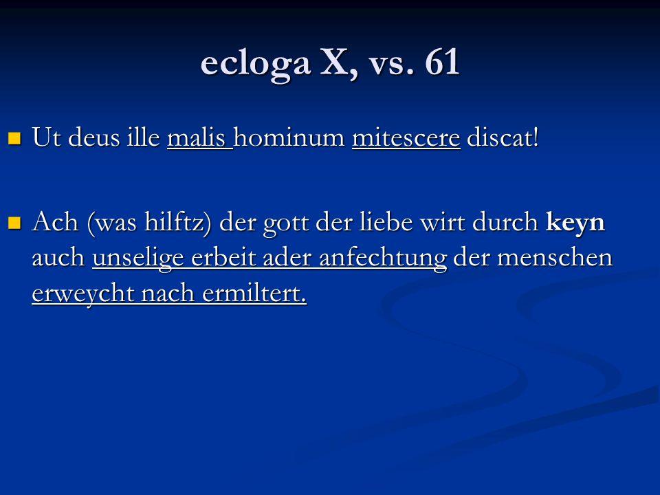 ecloga X, vs. 61 Ut deus ille malis hominum mitescere discat! Ut deus ille malis hominum mitescere discat! Ach (was hilftz) der gott der liebe wirt du