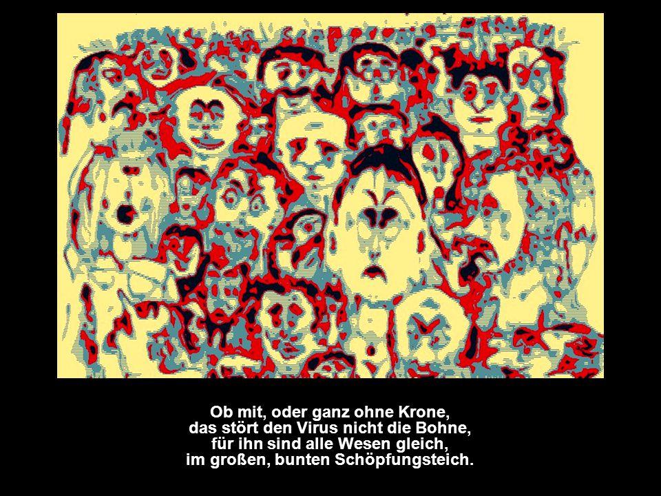 Ob mit, oder ganz ohne Krone, das stört den Virus nicht die Bohne, für ihn sind alle Wesen gleich, im großen, bunten Schöpfungsteich.