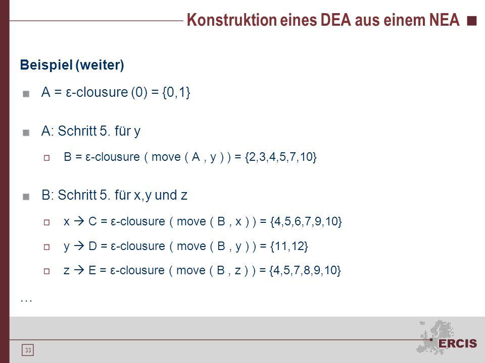 33 Konstruktion eines DEA aus einem NEA Beispiel (weiter) A = ε-clousure (0) = {0,1} A: Schritt 5. für y B = ε-clousure ( move ( A, y ) ) = {2,3,4,5,7
