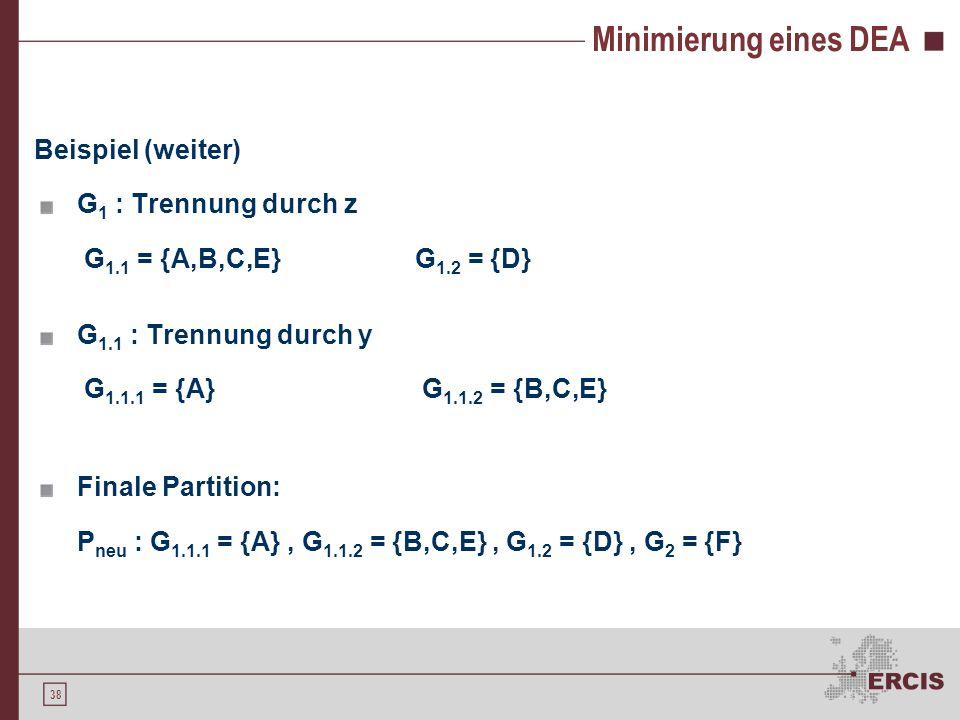 38 Minimierung eines DEA Beispiel (weiter) G 1 : Trennung durch z G 1.1 = {A,B,C,E} G 1.2 = {D} G 1.1 : Trennung durch y G 1.1.1 = {A} G 1.1.2 = {B,C,