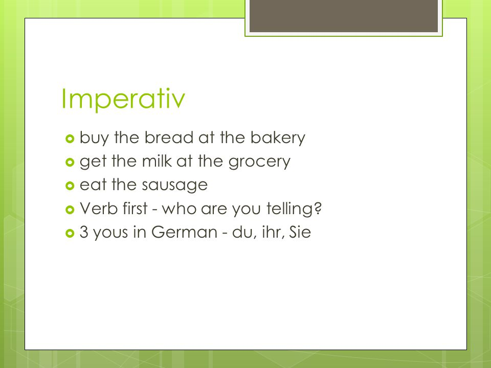 Imperativ  buy the bread at the bakery  get the milk at the grocery  eat the sausage  Verb first - who are you telling?  3 yous in German - du, i