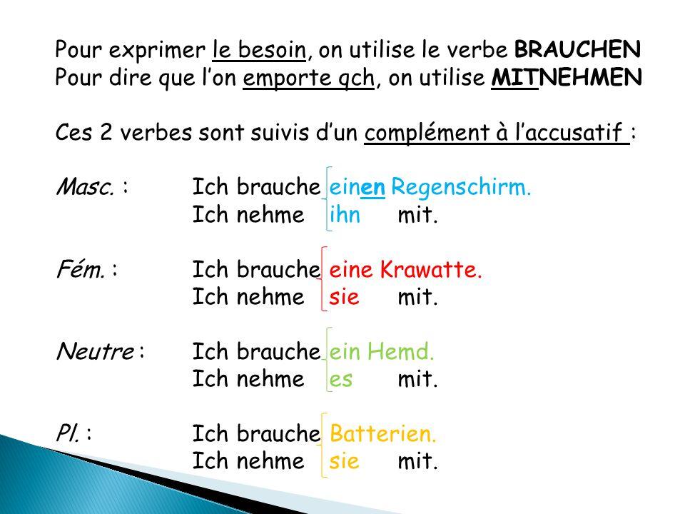 Pour exprimer le besoin, on utilise le verbe BRAUCHEN Pour dire que l'on emporte qch, on utilise MITNEHMEN Ces 2 verbes sont suivis d'un complément à