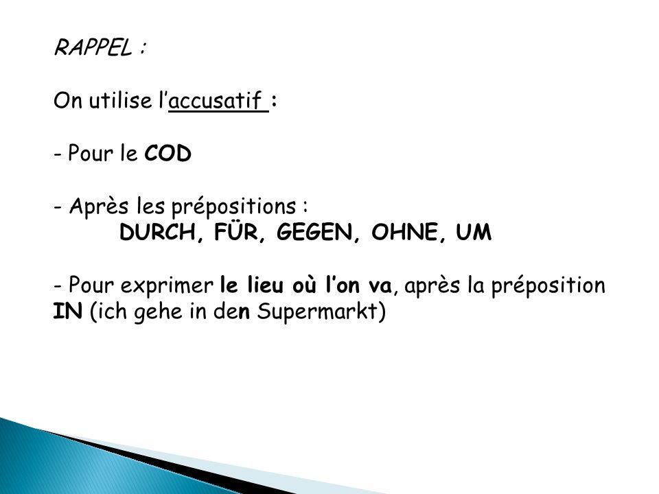 RAPPEL : On utilise l'accusatif : - Pour le COD - Après les prépositions : DURCH, FÜR, GEGEN, OHNE, UM - Pour exprimer le lieu où l'on va, après la pr