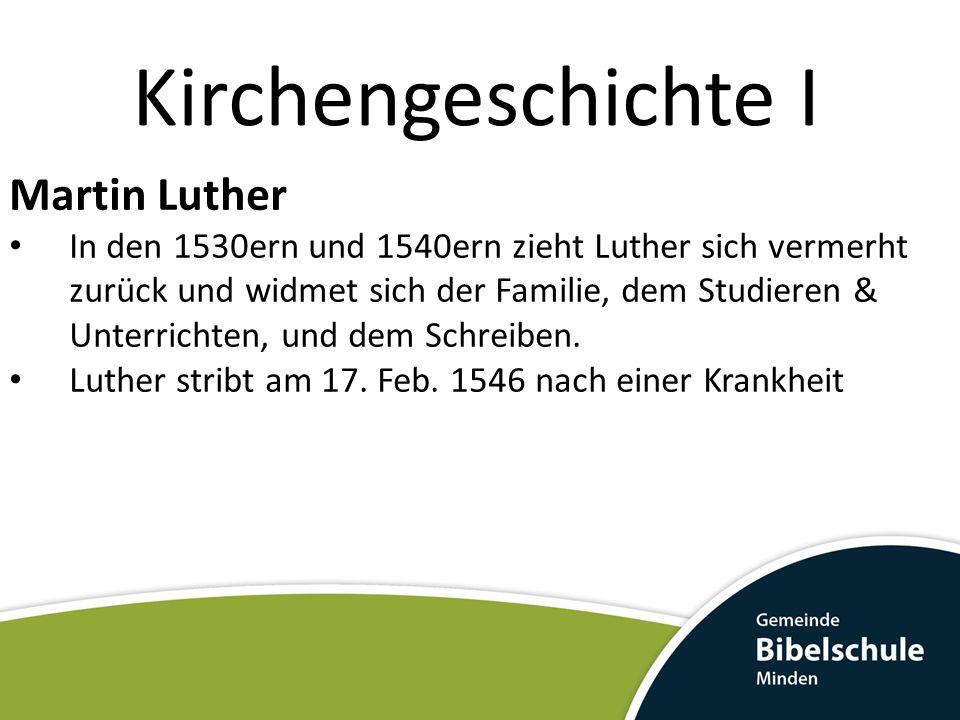 Kirchengeschichte I Martin Luther In den 1530ern und 1540ern zieht Luther sich vermerht zurück und widmet sich der Familie, dem Studieren & Unterricht