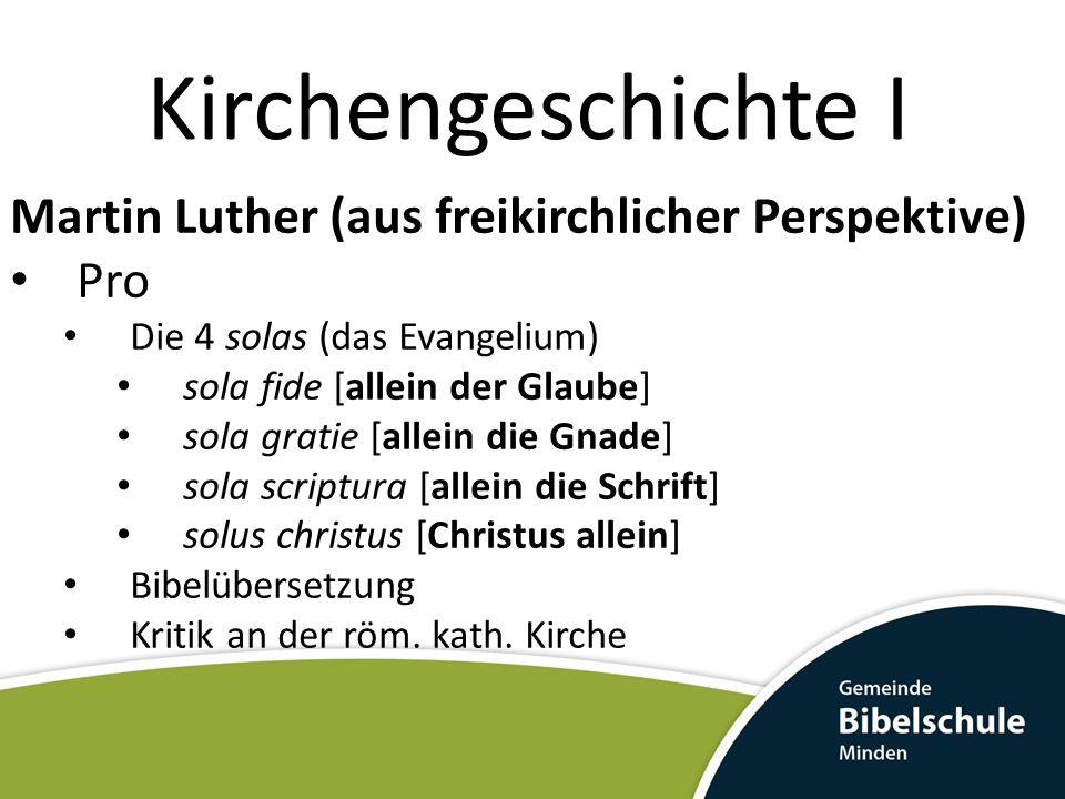 Kirchengeschichte I Martin Luther (aus freikirchlicher Perspektive) Pro Kritik am Papsttum Kritik am Missbrauch des Klerus Viele unbiblische Praktiken hob Luther auf Luthers Mut als Inspiration für weitere Reformatoren (H.