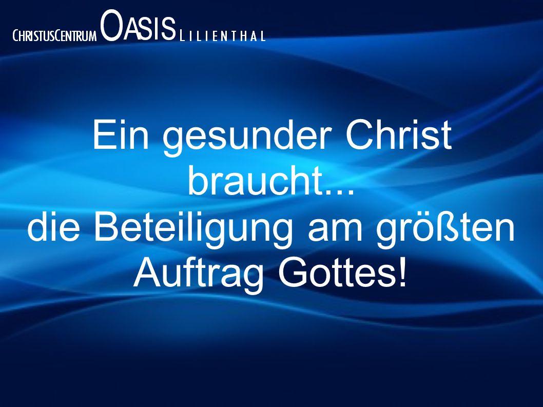 Ein gesunder Christ braucht... die Beteiligung am größten Auftrag Gottes!