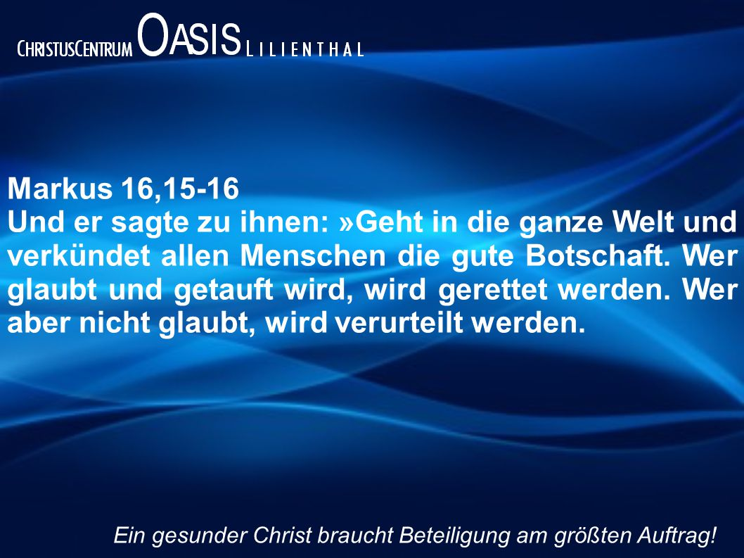 Markus 16,15-16 (LÜ) Und er sprach zu ihnen: Gehet hin in alle Welt und predigt das Evangelium aller Kreatur.