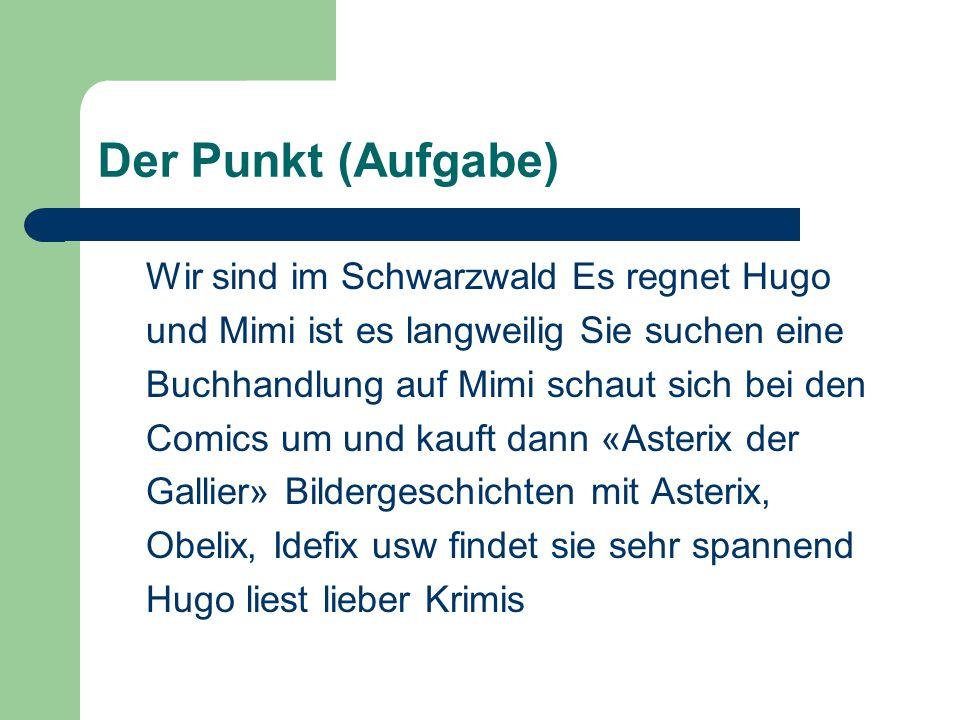 Der Punkt (Aufgabe) Wir sind im Schwarzwald Es regnet Hugo und Mimi ist es langweilig Sie suchen eine Buchhandlung auf Mimi schaut sich bei den Comics um und kauft dann «Asterix der Gallier» Bildergeschichten mit Asterix, Obelix, Idefix usw findet sie sehr spannend Hugo liest lieber Krimis