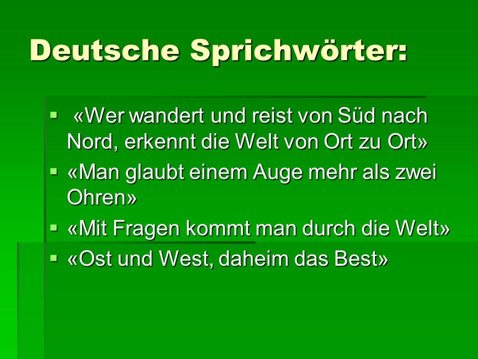 Deutsche Sprichwörter:  «Wer wandert und reist von Süd nach Nord, erkennt die Welt von Ort zu Ort»  «Man glaubt einem Auge mehr als zwei Ohren»  «M