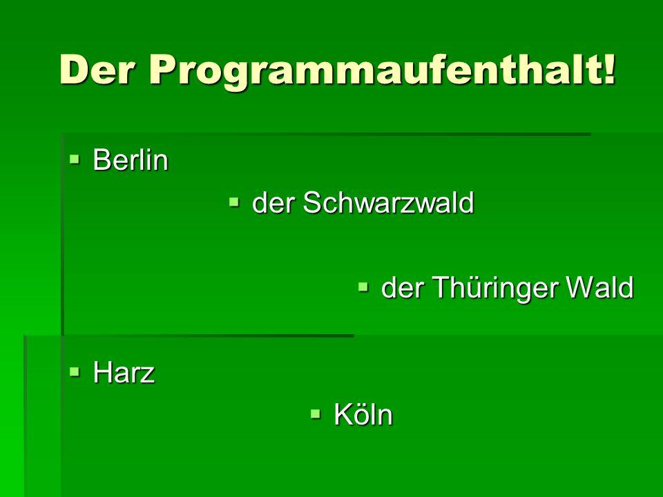 Der Programmaufenthalt!  Berlin  der Schwarzwald  der Thüringer Wald  Harz  Köln