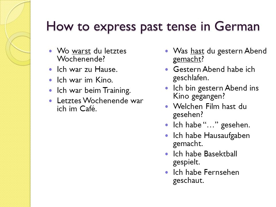 How to express past tense in German Wo warst du letztes Wochenende? Ich war zu Hause. Ich war im Kino. Ich war beim Training. Letztes Wochenende war i