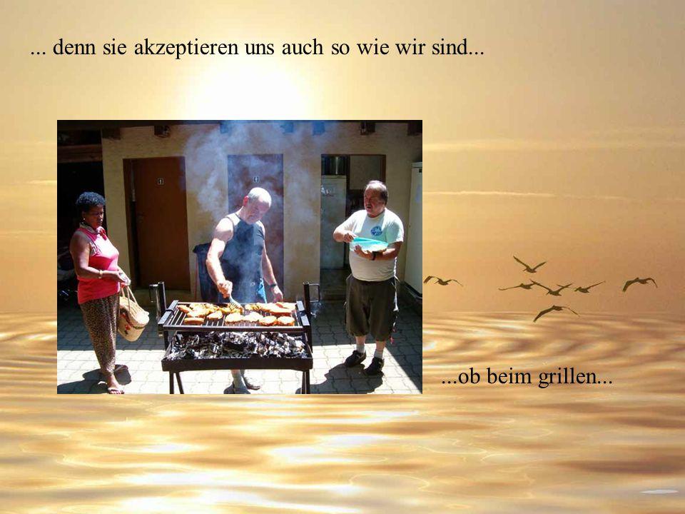 ... denn sie akzeptieren uns auch so wie wir sind......ob beim grillen...