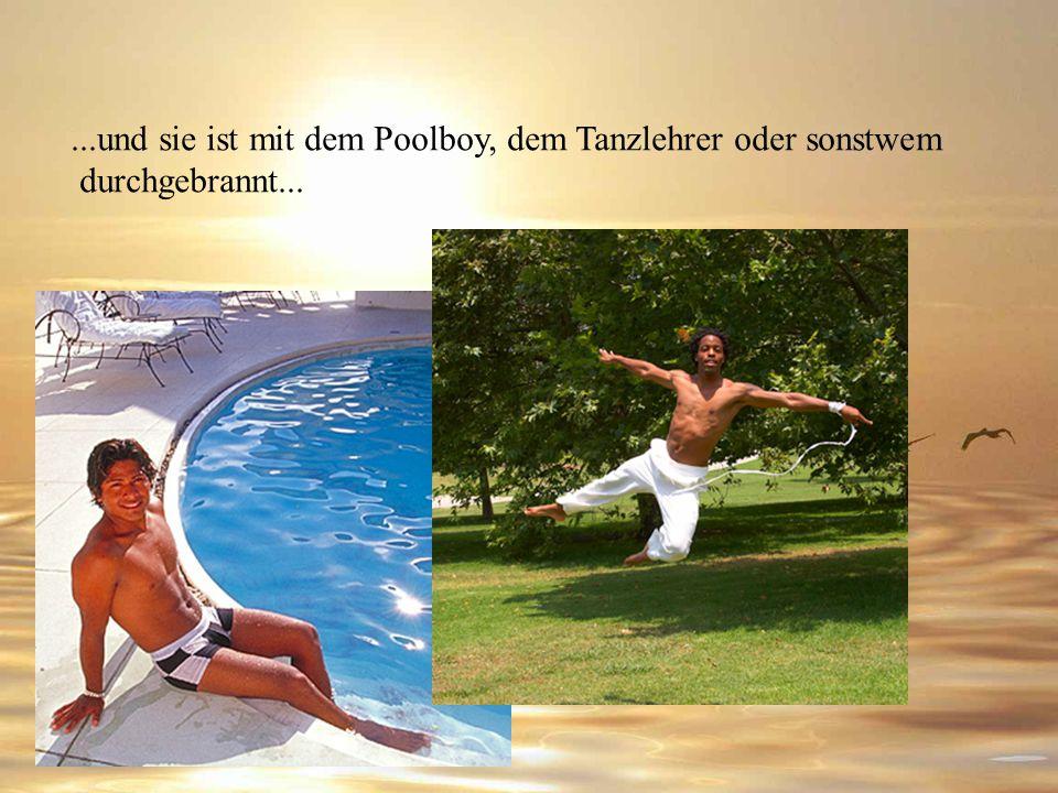 ...und sie ist mit dem Poolboy, dem Tanzlehrer oder sonstwem durchgebrannt...