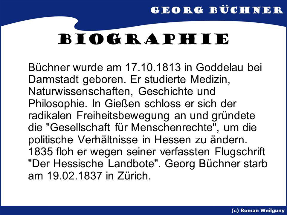 Biographie Büchner wurde am 17.10.1813 in Goddelau bei Darmstadt geboren. Er studierte Medizin, Naturwissenschaften, Geschichte und Philosophie. In Gi