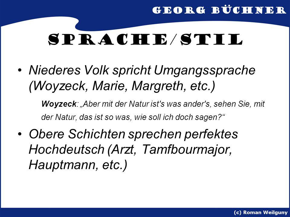 """Sprache/Stil Niederes Volk spricht Umgangssprache (Woyzeck, Marie, Margreth, etc.) Woyzeck: """"Aber mit der Natur ist s was ander s, sehen Sie, mit der Natur, das ist so was, wie soll ich doch sagen? Obere Schichten sprechen perfektes Hochdeutsch (Arzt, Tamfbourmajor, Hauptmann, etc.)"""