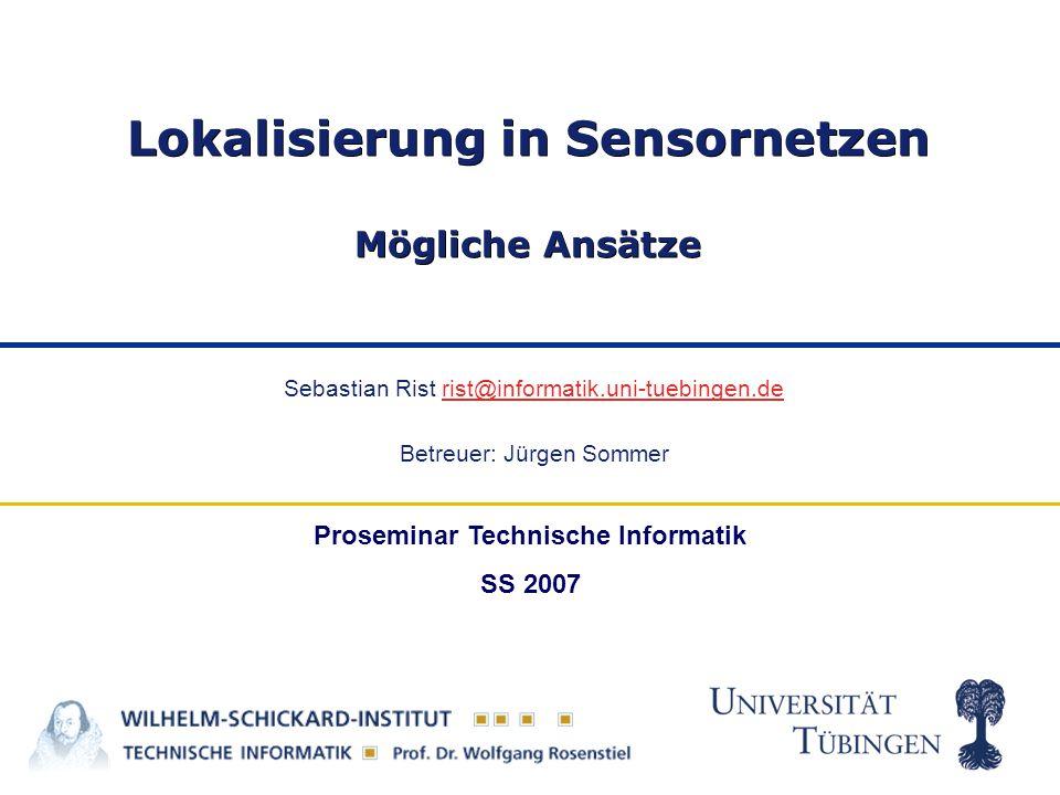 Sebastian Rist rist@informatik.uni-tuebingen.derist@informatik.uni-tuebingen.de Betreuer: Jürgen Sommer Lokalisierung in Sensornetzen Mögliche Ansätze