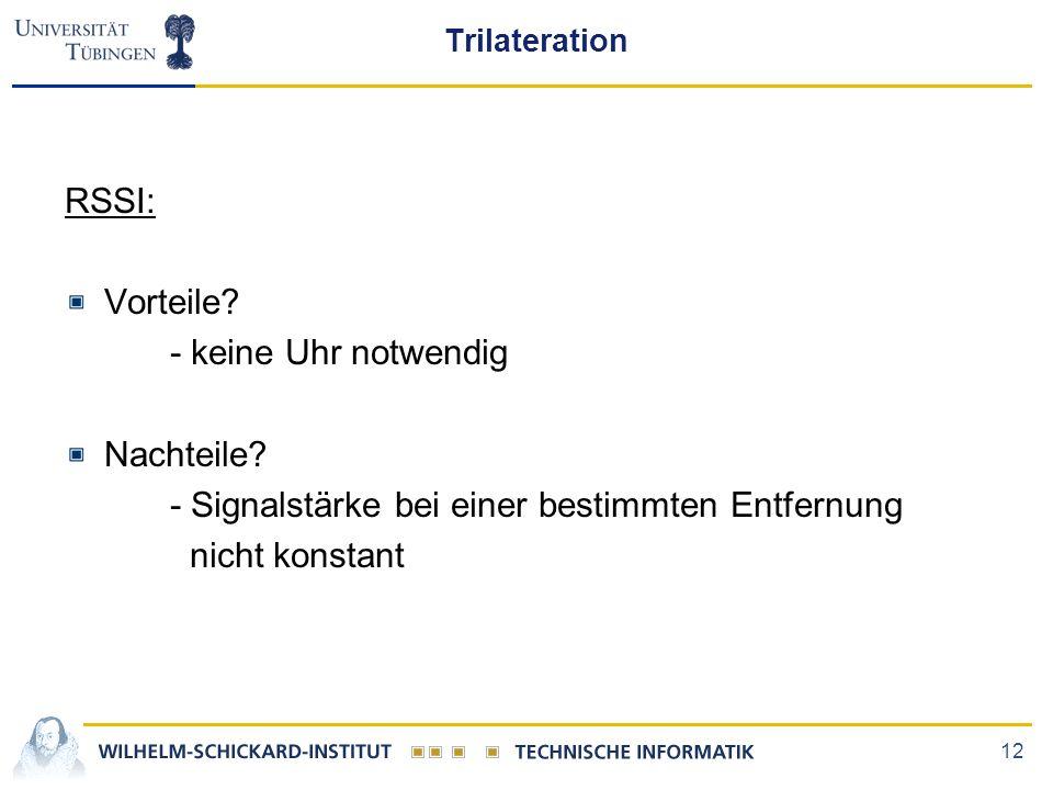 12 Trilateration RSSI: Vorteile? - keine Uhr notwendig Nachteile? - Signalstärke bei einer bestimmten Entfernung nicht konstant