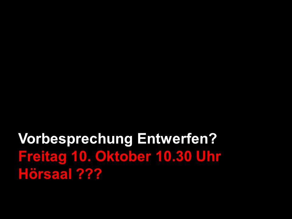 Vorbesprechung Entwerfen Freitag 10. Oktober 10.30 Uhr Hörsaal