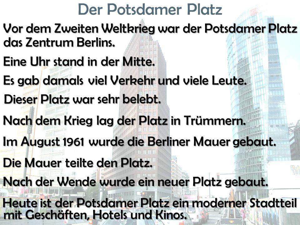 Der Potsdamer Platz Vor dem Zweiten Weltkrieg war der Potsdamer Platz Eine Uhr stand in der Mitte. in der Mitte. Es gab damals viel Verkehr und viele