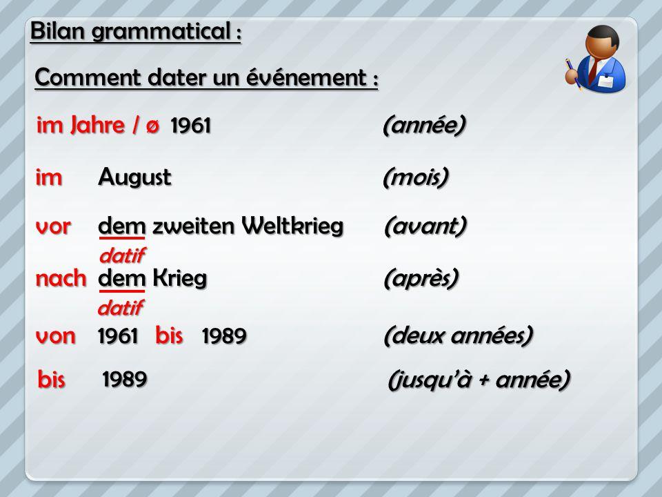 Bilan grammatical : Comment dater un événement : 1961(année) dem zweiten Weltkrieg dem Krieg 19611989 (avant) (après) (deux années) (mois)August im Ja