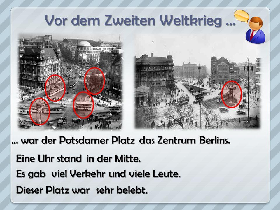 Vor dem Zweiten Weltkrieg... … war der Potsdamer Platz Dieser Platz war das Zentrum Berlins. Eine Uhr stand in der Mitte. Es gab viel Verkehr und viel