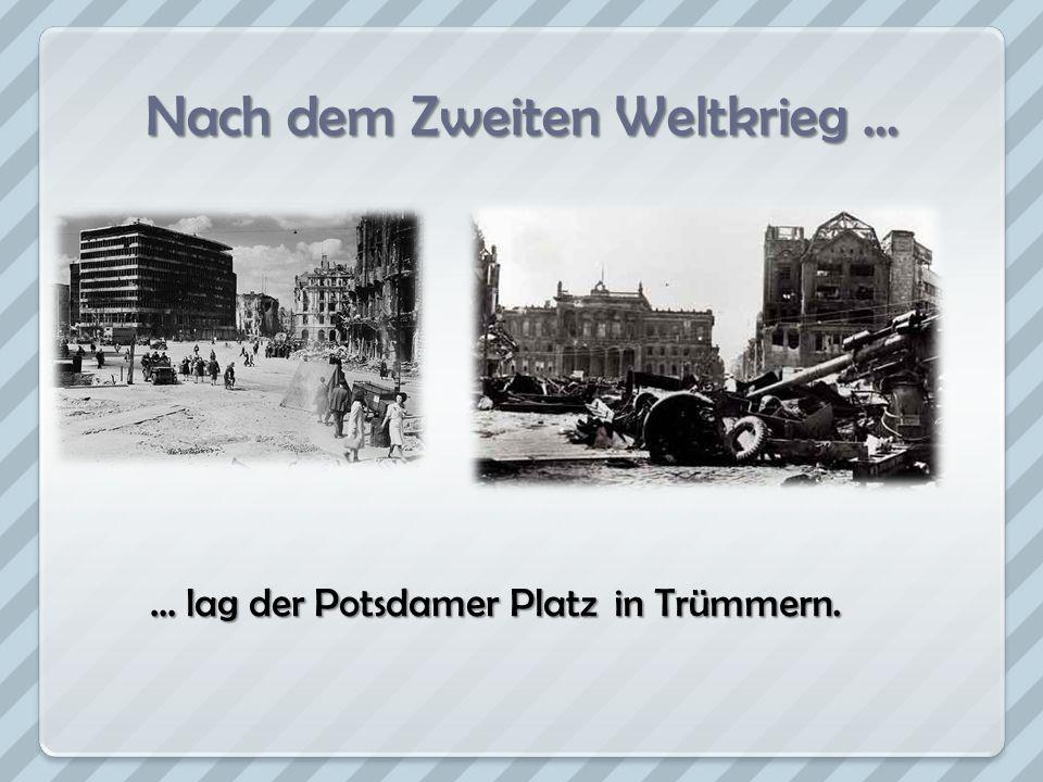 Nach dem Zweiten Weltkrieg... … lag der Potsdamer Platz in Trümmern.