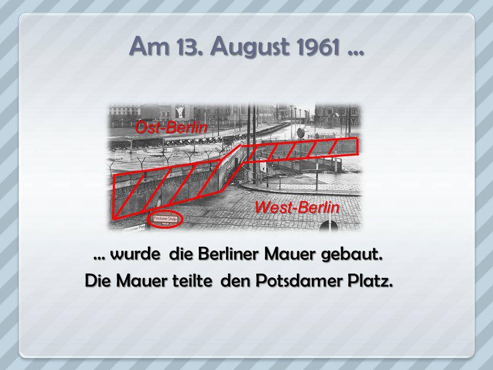 Am 13. August 1961... … wurde Ost-Berlin West-Berlin die Berliner Mauer gebaut. den Potsdamer Platz. Die Mauer teilte