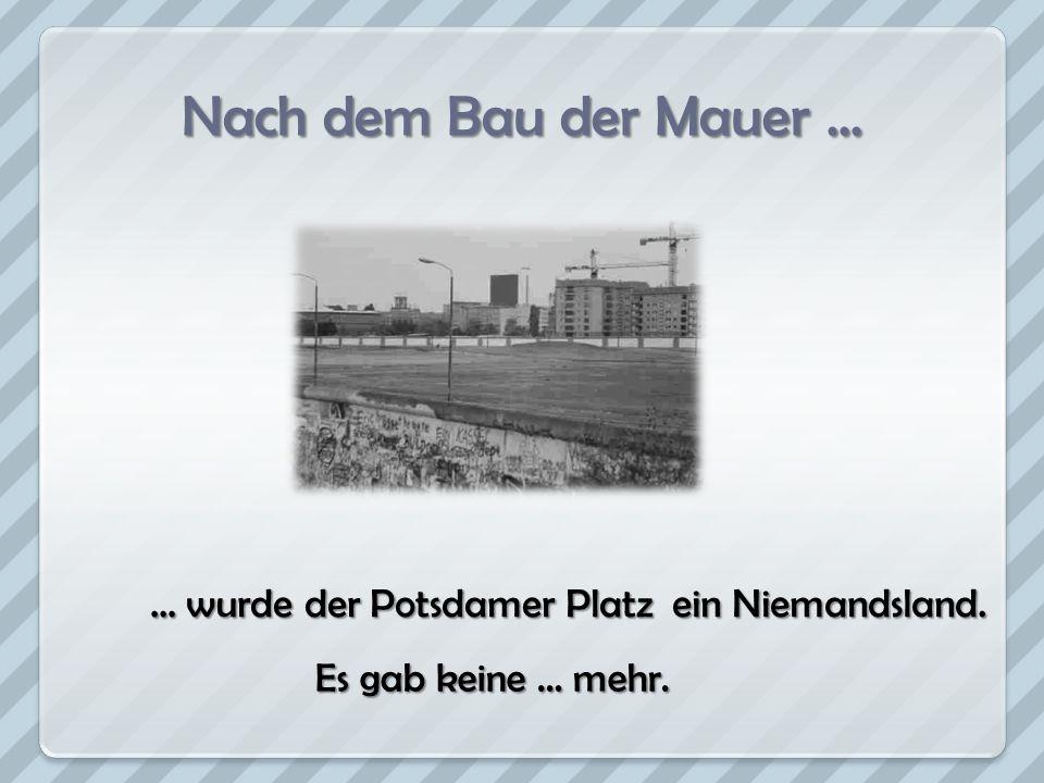 Nach dem Bau der Mauer... … wurde der Potsdamer Platz ein Niemandsland. Es gab keine … mehr.