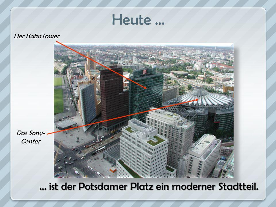 Heute … Der BahnTower Das Sony- Center … ist der Potsdamer Platz ein moderner Stadtteil.