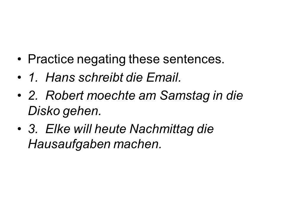 Practice negating these sentences. 1. Hans schreibt die Email. 2. Robert moechte am Samstag in die Disko gehen. 3. Elke will heute Nachmittag die Haus