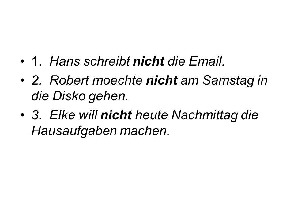 1. Hans schreibt nicht die Email. 2. Robert moechte nicht am Samstag in die Disko gehen. 3. Elke will nicht heute Nachmittag die Hausaufgaben machen.
