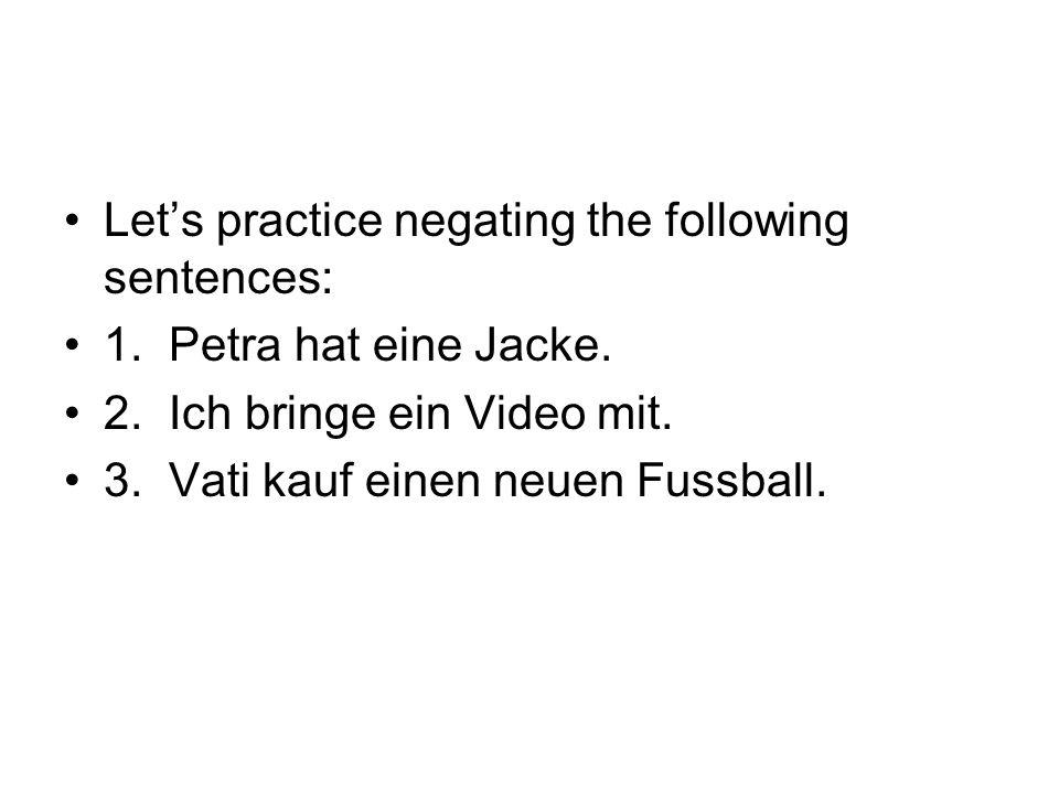 1. Petra hat keine Jacke. 2. Ich bringe kein Video mit. 3. Vati kauf keinen neuen Fussball.
