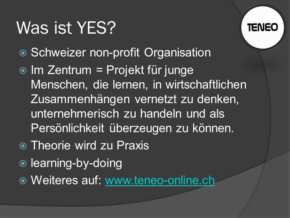 Was ist YES?  Schweizer non-profit Organisation  Im Zentrum = Projekt für junge Menschen, die lernen, in wirtschaftlichen Zusammenhängen vernetzt zu