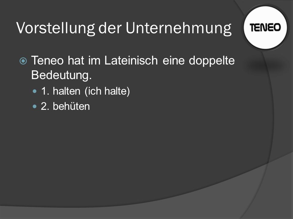 Vorstellung der Unternehmung  Teneo hat im Lateinisch eine doppelte Bedeutung. 1. halten (ich halte) 2. behüten