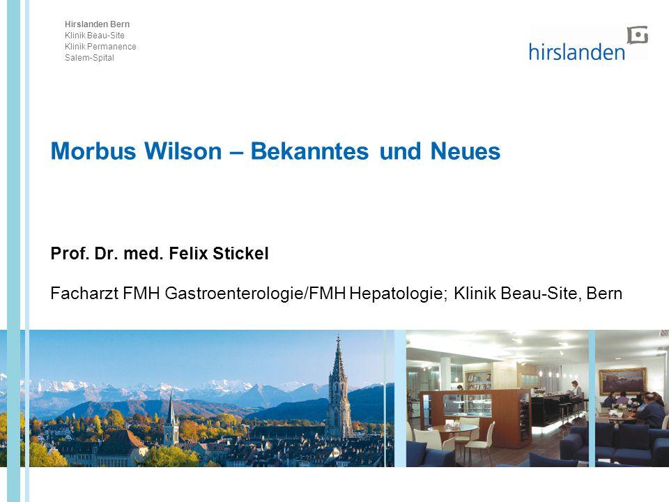 Hirslanden Bern Klinik Beau-Site Klinik Permanence Salem-Spital Morbus Wilson – Bekanntes und Neues Prof. Dr. med. Felix Stickel Facharzt FMH Gastroen