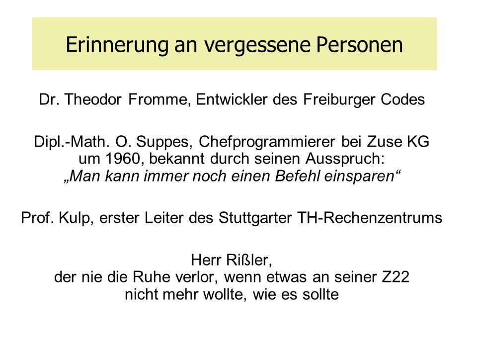 Erinnerung an vergessene Personen Dr. Theodor Fromme, Entwickler des Freiburger Codes Dipl.-Math. O. Suppes, Chefprogrammierer bei Zuse KG um 1960, be