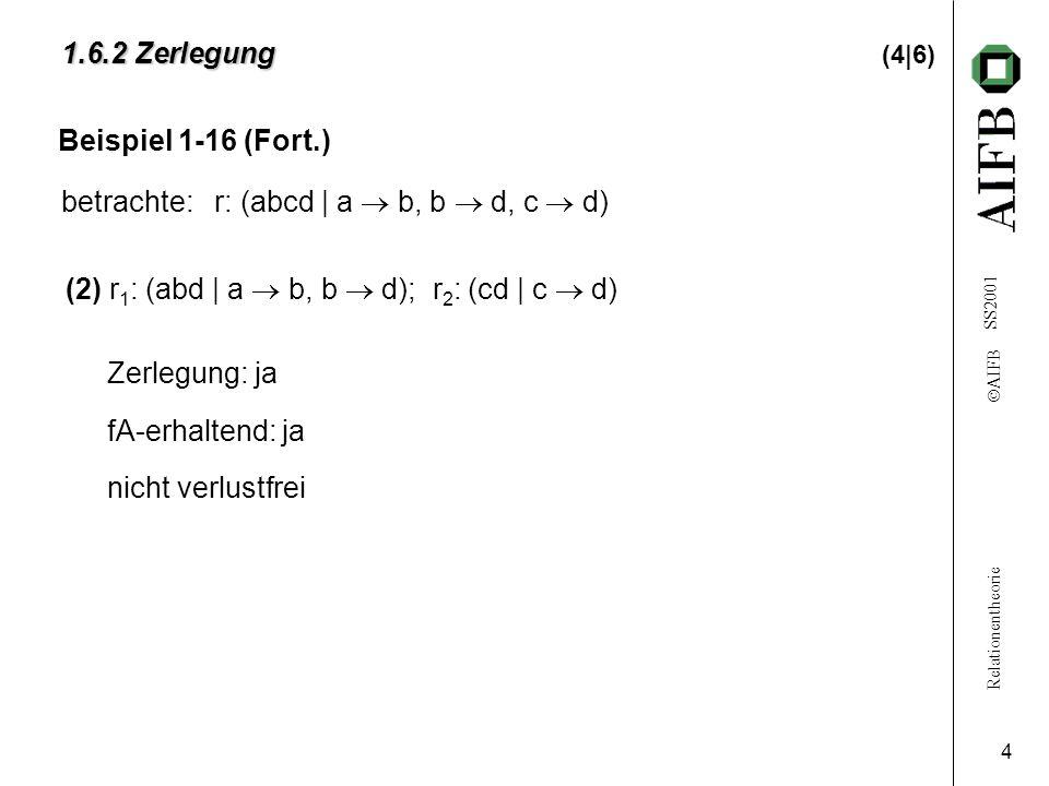 Relationentheorie  AIFB SS2001 4 1.6.2 Zerlegung 1.6.2 Zerlegung (4|6) (2)r 1 : (abd | a  b, b  d); r 2 : (cd | c  d) Zerlegung: ja fA-erhaltend: ja nicht verlustfrei Beispiel 1-16 (Fort.) betrachte: r: (abcd | a  b, b  d, c  d)
