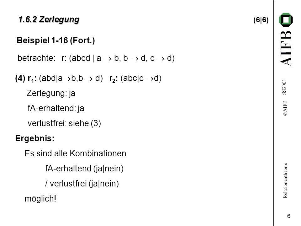 Relationentheorie  AIFB SS2001 6 1.6.2 Zerlegung 1.6.2 Zerlegung (6|6) (4)r 1 : (abd|a  b,b  d) r 2 : (abc|c  d) Zerlegung: ja fA-erhaltend: ja verlustfrei: siehe (3) Ergebnis: Es sind alle Kombinationen fA-erhaltend (ja|nein) / verlustfrei (ja|nein) möglich.