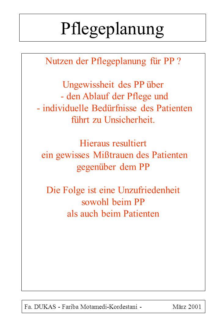 Pflegeplanung Fa. DUKAS - Fariba Motamedi-Kordestani - März 2001 Nutzen der Pflegeplanung für PP ? Ungewissheit des PP über - den Ablauf der Pflege un