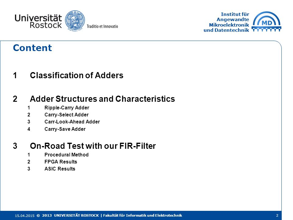 Institut für Angewandte Mikroelektronik und Datentechnik Institut für Angewandte Mikroelektronik und Datentechnik Content 1Classification of Adders 2Adder Structures and Characteristics 1Ripple-Carry Adder 2Carry-Select Adder 3Carr-Look-Ahead Adder 4Carry-Save Adder 3On-Road Test with our FIR-Filter 1Procedural Method 2FPGA Results 3ASIC Results 15.04.2015 2© 2013 UNIVERSITÄT ROSTOCK | Fakultät für Informatik und Elektrotechnik
