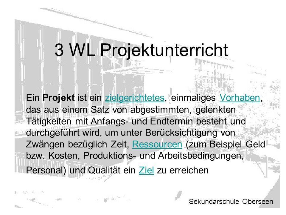 3 WL Projektunterricht Ein Projekt ist ein zielgerichtetes, einmaliges Vorhaben, das aus einem Satz von abgestimmten, gelenkten Tätigkeiten mit Anfang